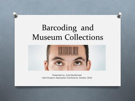 Barcoding and Museum Collections Presented by: Julie MacDonald Utah Museum Association Conference, October 2015.