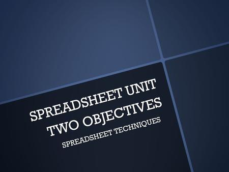 SPREADSHEET UNIT TWO OBJECTIVES SPREADSHEET TECHNIQUES.