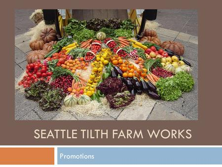 SEATTLE TILTH FARM WORKS Promotions. Promotional Tools  Flyers, Posters, Newsletters, Banners & Brochures  Websites, Blogs & Social Media  Customer.