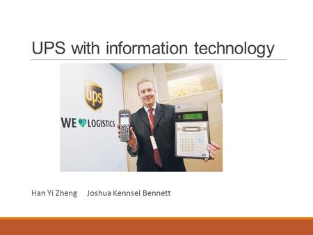 UPS with information technology Han Yi Zheng Joshua Kennsel Bennett.