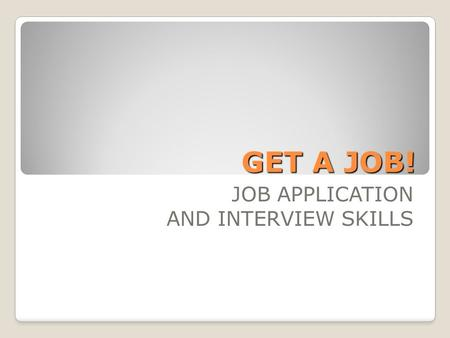 GET A JOB! JOB APPLICATION AND INTERVIEW SKILLS. Why spend 4 weeks on this? What do you already know? What would you like to know? How would you like.