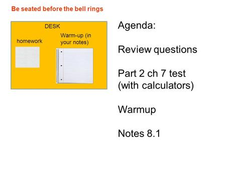 Be seated before the bell rings DESK homework Warm-up (in your notes) Agenda: Review questions Part 2 ch 7 test (with calculators) Warmup Notes 8.1.
