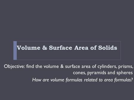 Volume & Surface Area of Solids Objective: find the volume & surface area of cylinders, prisms, cones, pyramids and spheres How are volume formulas related.