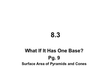 8.3 What If It Has One Base? Pg. 9 Surface Area of Pyramids and Cones.