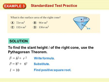 EXAMPLE 3 Standardized Test Practice SOLUTION To find the slant height l of the right cone, use the Pythagorean Theorem. l 2 = h 2 + r 2 l 2 = 8 2 + 6.