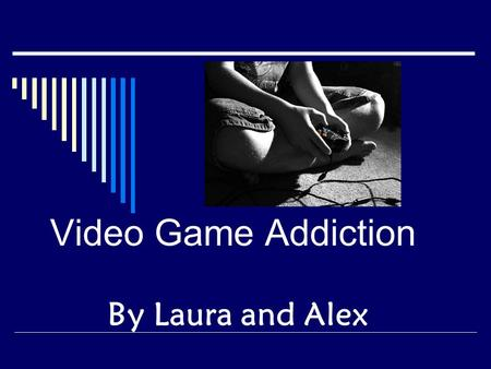 Video Game Addiction By Laura and Alex. What is Video Game Addiction? Video game addiction is an extreme use of computer and video games that interferes.