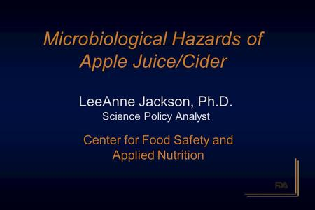 Microbiological Hazards <strong>of</strong> Apple Juice/Cider LeeAnne Jackson, Ph.D. Science Policy Analyst Center for Food Safety and Applied Nutrition.