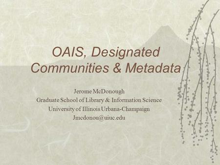 OAIS, Designated Communities & Metadata Jerome McDonough Graduate School of Library & Information Science University of Illinois Urbana-Champaign