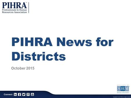 PIHRA News for Districts October 2015. PIHRA Mission The Professionals In Human Resources Association is a professional association dedicated to the continuous.