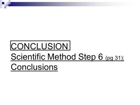 CONCLUSION Scientific Method Step 6 (pg 31): Conclusions.