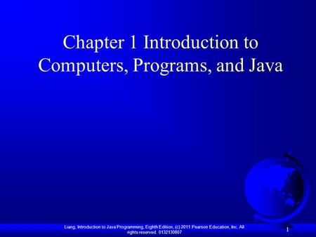 Liang, Introduction to Java Programming, Eighth Edition, (c) 2011 Pearson Education, Inc. All rights reserved. 0132130807 1 Chapter 1 Introduction to Computers,