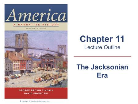 The Jacksonian Era Chapter 11 Lecture Outline © 2013 W. W. Norton & Company, Inc.
