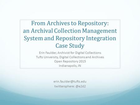 From Archives to Repository: an Archival Collection Management System and Repository Integration Case Study Erin Faulder, Archivist for Digital Collections.