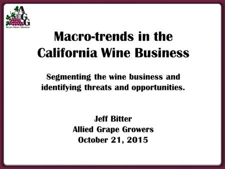 Macro-trends in the California Wine Business Segmenting the wine business and identifying threats and opportunities. Jeff Bitter Allied Grape Growers October.