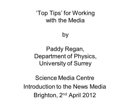 'Top Tips' for Working with the Media by Paddy Regan, Department of Physics, University of Surrey Science Media Centre Introduction to the News Media Brighton,