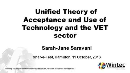 Unified Theory of Acceptance and Use of Technology and the VET sector Sarah-Jane Saravani Shar-e-Fest, Hamilton, 11 October, 2013.