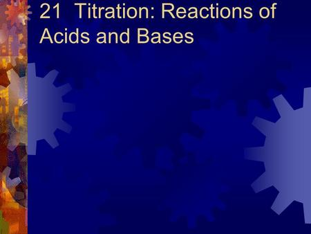 21 Titration: Reactions of Acids and Bases. The Self-ionization of Water  In pure water at 25 o C, both H 3 O + and OH- ions are found at concentrations.