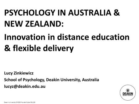 Deakin University CRICOS Provider Code: 00113B PSYCHOLOGY IN AUSTRALIA & NEW ZEALAND: Innovation in distance education & flexible delivery Lucy Zinkiewicz.