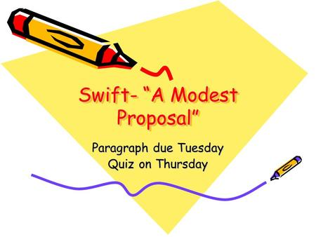 "Swift- ""A Modest Proposal"" Paragraph due Tuesday Quiz on Thursday."