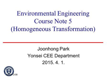 Environmental Engineering Course Note 5 (Homogeneous Transformation) Joonhong Park Yonsei CEE Department 2015. 4. 1. 2015-12-08.