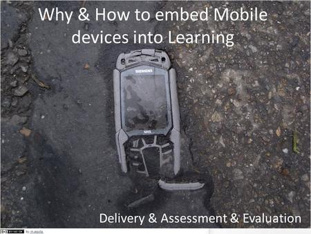 Why & How to embed Mobile devices into Learning Delivery & Assessment & Evaluation.