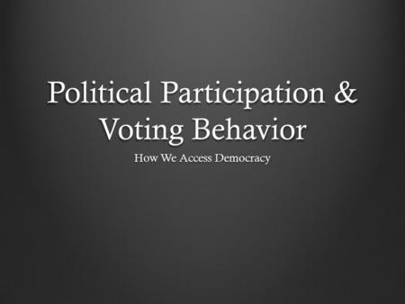 Political Participation & Voting Behavior How We Access Democracy.