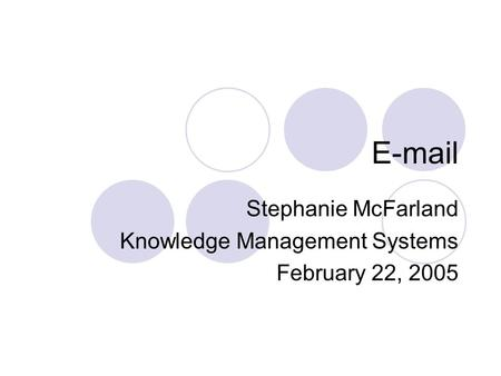E-mail Stephanie McFarland Knowledge Management Systems February 22, 2005.