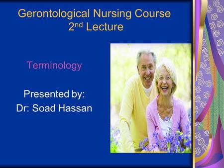 Gerontological Nursing Course 2 nd Lecture Terminology Presented by: Dr: Soad Hassan.