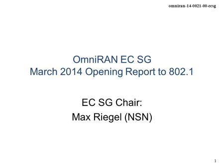 Omniran-14-0021-00-ecsg 1 OmniRAN EC SG March 2014 Opening Report to 802.1 EC SG Chair: Max Riegel (NSN)