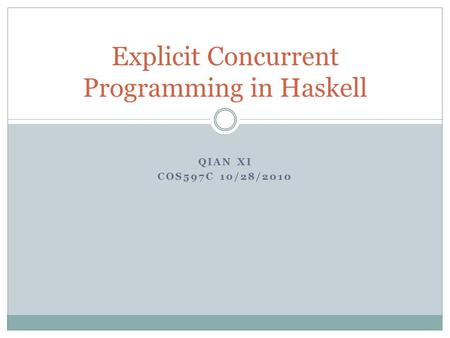 QIAN XI COS597C 10/28/2010 Explicit Concurrent Programming in Haskell.