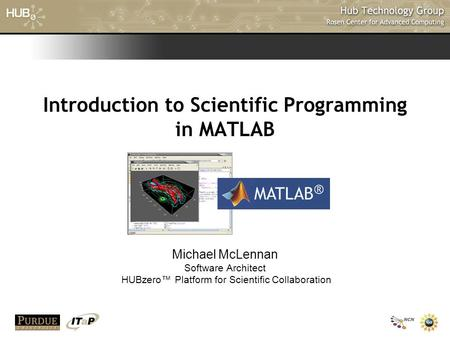 Introduction to Scientific Programming in MATLAB Michael McLennan Software Architect HUBzero™ Platform for Scientific Collaboration.