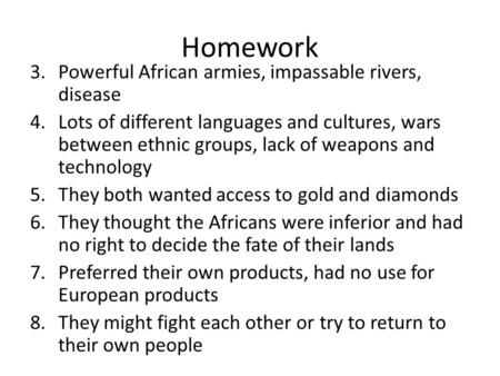 Homework 3.Powerful African armies, impassable rivers, disease 4.Lots of different languages and cultures, wars between ethnic groups, lack of weapons.