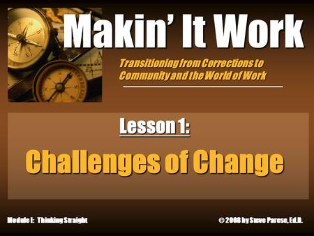 12/8/2015 Makin' It Work Lesson 1: Challenges of Change Module I: Thinking Straight © 2008 by Steve Parese, Ed.D. Transitioning from Corrections to Community.