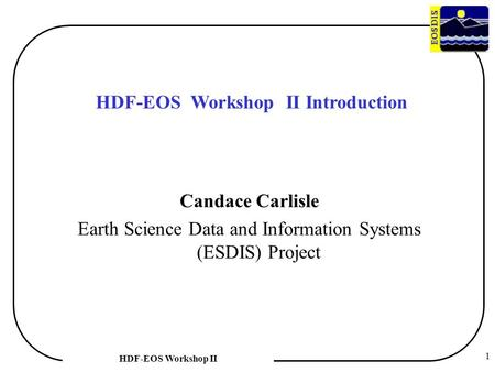1 HDF-EOS Workshop II HDF-EOS Workshop II Introduction Candace Carlisle Earth Science Data and Information Systems (ESDIS) Project.