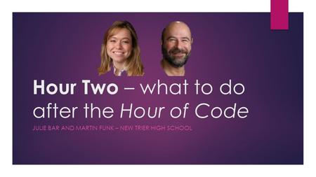 Hour Two – what to do after the Hour of Code JULIE BAR AND MARTIN FUNK – NEW TRIER HIGH SCHOOL.