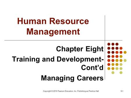 Copyright © 2010 Pearson Education, Inc. Publishing as Prentice Hall8-1 Human Resource Management Chapter Eight Training and Development- Cont'd Managing.