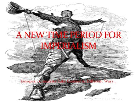 European Countries Take Control in Different Ways… A NEW TIME PERIOD FOR IMPERIALISM.