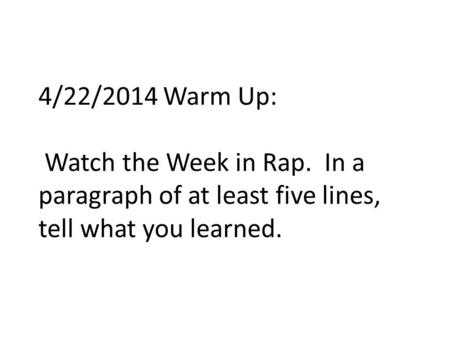 4/22/2014 Warm Up: Watch the Week in Rap. In a paragraph of at least five lines, tell what you learned.