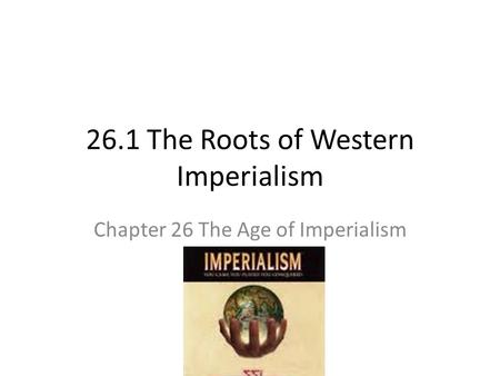 26.1 The Roots of Western Imperialism Chapter 26 The Age of Imperialism.