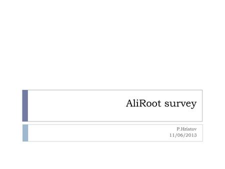 AliRoot survey P.Hristov 11/06/2013. Offline framework  AliRoot in development since 1998  Directly based on ROOT  Used since the detector TDR's for.