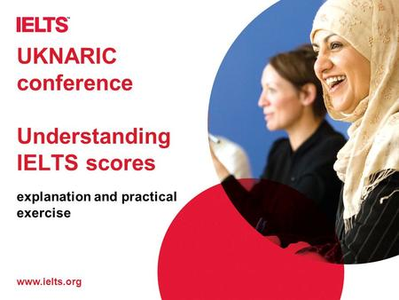 Www.ielts.org UKNARIC conference Understanding IELTS scores explanation and practical exercise.