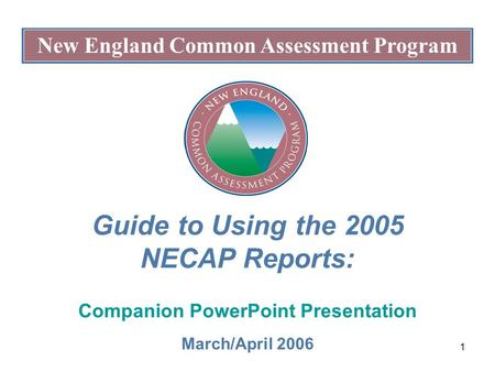 1 New England Common Assessment Program Guide to Using the 2005 NECAP Reports: Companion PowerPoint Presentation March/April 2006.