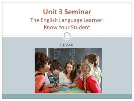 EP240 Unit 3 Seminar The English Language Learner: Know Your Student 1.