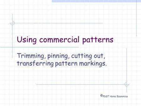 Using commercial patterns Trimming, pinning, cutting out, transferring pattern markings. © PDST Home Economics.
