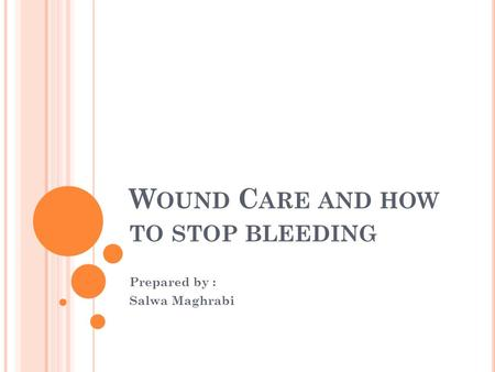 W OUND C ARE AND HOW TO STOP BLEEDING Prepared by : Salwa Maghrabi.