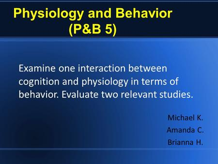 Physiology and Behavior (P&B 5) Michael K. Amanda C. Brianna H. Examine one interaction between cognition and physiology in terms of behavior. Evaluate.