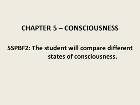 CHAPTER 5 – CONSCIOUSNESS SSPBF2: The student will compare different states of consciousness.