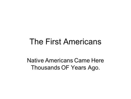 The First Americans Native Americans Came Here Thousands OF Years Ago.