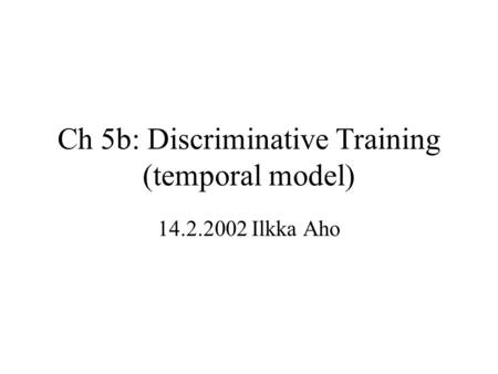 Ch 5b: Discriminative Training (temporal model) 14.2.2002 Ilkka Aho.