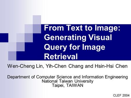 From Text to Image: Generating Visual Query for Image Retrieval Wen-Cheng Lin, Yih-Chen Chang and Hsin-Hsi Chen Department of Computer Science and Information.